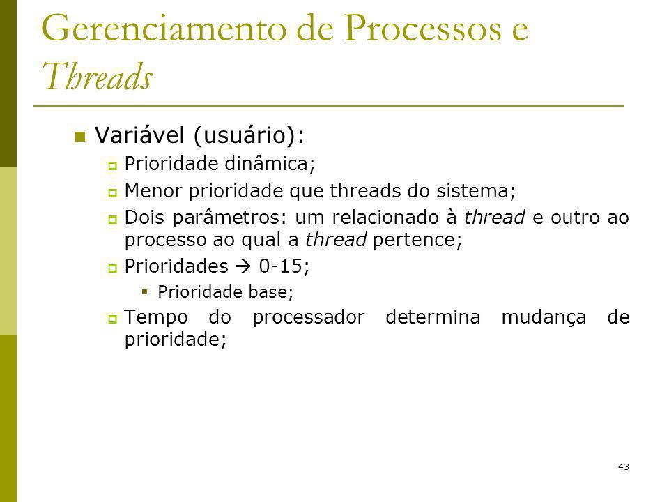 43 Gerenciamento de Processos e Threads Variável (usuário): Prioridade dinâmica; Menor prioridade que threads do sistema; Dois parâmetros: um relacionado à thread e outro ao processo ao qual a thread pertence; Prioridades 0-15; Prioridade base; Tempo do processador determina mudança de prioridade;