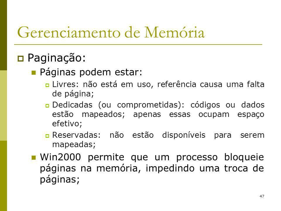 47 Gerenciamento de Memória Paginação: Páginas podem estar: Livres: não está em uso, referência causa uma falta de página; Dedicadas (ou comprometidas): códigos ou dados estão mapeados; apenas essas ocupam espaço efetivo; Reservadas: não estão disponíveis para serem mapeadas; Win2000 permite que um processo bloqueie páginas na memória, impedindo uma troca de páginas;
