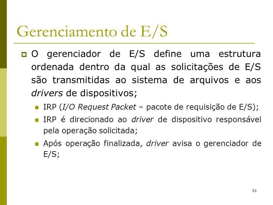 51 Gerenciamento de E/S O gerenciador de E/S define uma estrutura ordenada dentro da qual as solicitações de E/S são transmitidas ao sistema de arquivos e aos drivers de dispositivos; IRP (I/O Request Packet – pacote de requisição de E/S); IRP é direcionado ao driver de dispositivo responsável pela operação solicitada; Após operação finalizada, driver avisa o gerenciador de E/S;