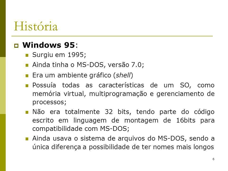 6 História Windows 95: Surgiu em 1995; Ainda tinha o MS-DOS, versão 7.0; Era um ambiente gráfico (shell) Possuía todas as características de um SO, como memória virtual, multiprogramação e gerenciamento de processos; Não era totalmente 32 bits, tendo parte do código escrito em linguagem de montagem de 16bits para compatibilidade com MS-DOS; Ainda usava o sistema de arquivos do MS-DOS, sendo a única diferença a possibilidade de ter nomes mais longos