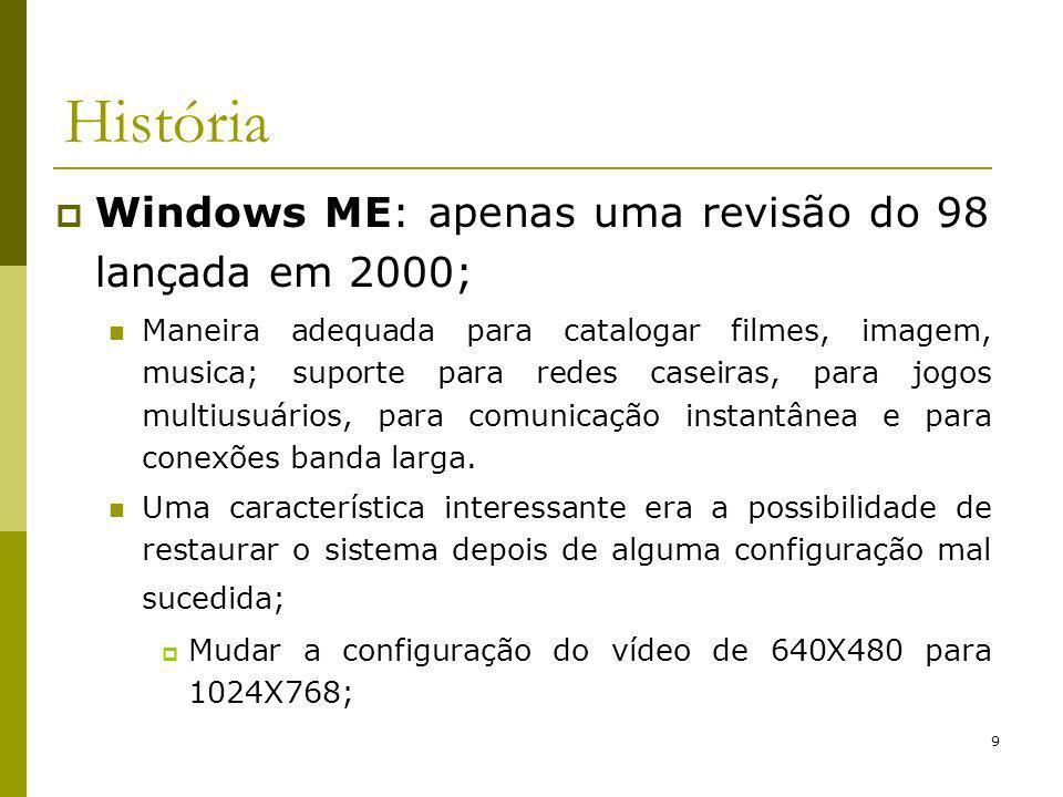 9 História Windows ME: apenas uma revisão do 98 lançada em 2000; Maneira adequada para catalogar filmes, imagem, musica; suporte para redes caseiras, para jogos multiusuários, para comunicação instantânea e para conexões banda larga.
