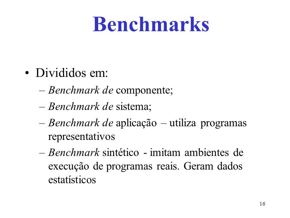 Divididos em: –Benchmark de componente; –Benchmark de sistema; –Benchmark de aplicação – utiliza programas representativos –Benchmark sintético - imitam ambientes de execução de programas reais.
