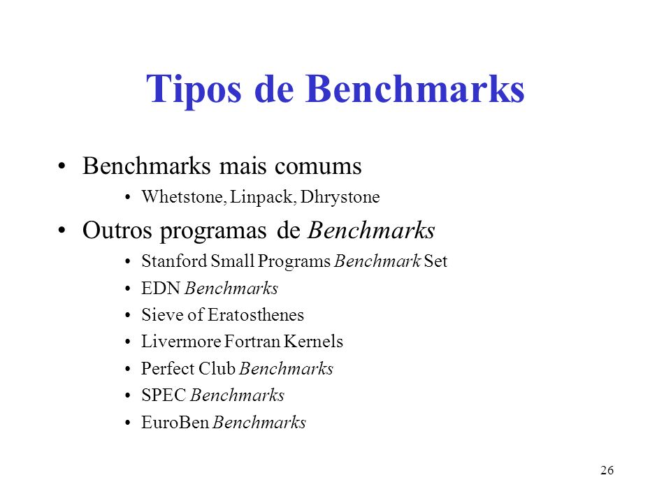 Tipos de Benchmarks Benchmarks mais comums Whetstone, Linpack, Dhrystone Outros programas de Benchmarks Stanford Small Programs Benchmark Set EDN Benchmarks Sieve of Eratosthenes Livermore Fortran Kernels Perfect Club Benchmarks SPEC Benchmarks EuroBen Benchmarks 26