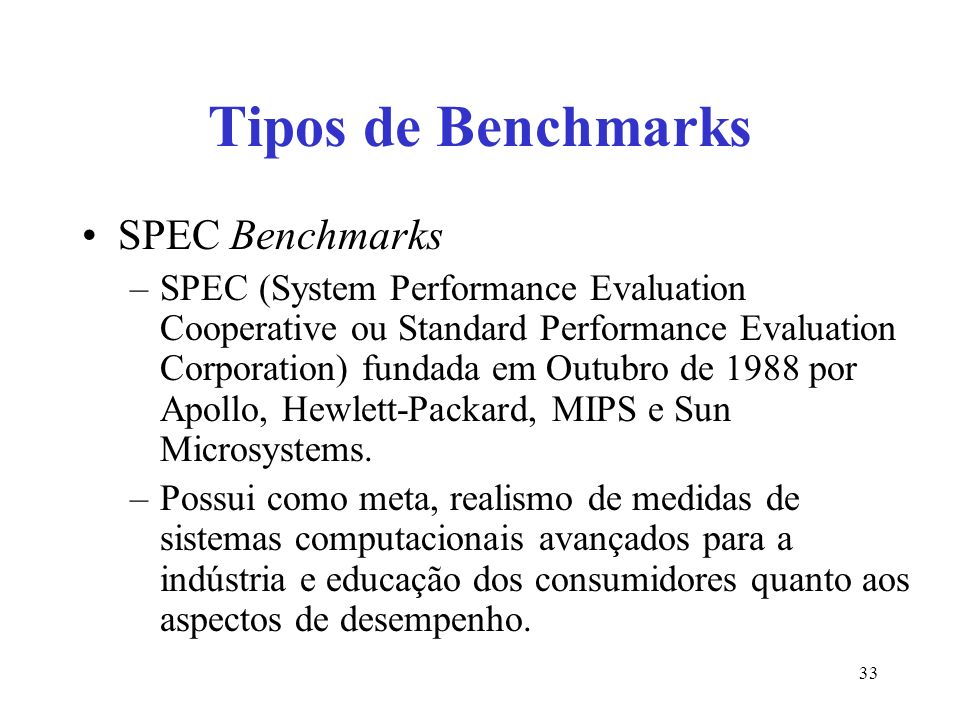 Tipos de Benchmarks SPEC Benchmarks –SPEC (System Performance Evaluation Cooperative ou Standard Performance Evaluation Corporation) fundada em Outubr