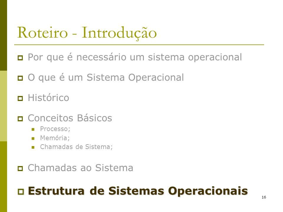16 Roteiro - Introdução Por que é necessário um sistema operacional O que é um Sistema Operacional Histórico Conceitos Básicos Processo; Memória; Cham