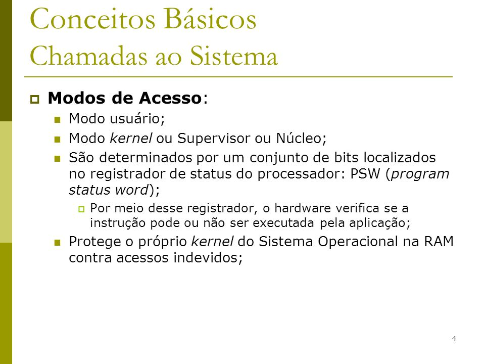 4 Conceitos Básicos Chamadas ao Sistema Modos de Acesso: Modo usuário; Modo kernel ou Supervisor ou Núcleo; São determinados por um conjunto de bits l