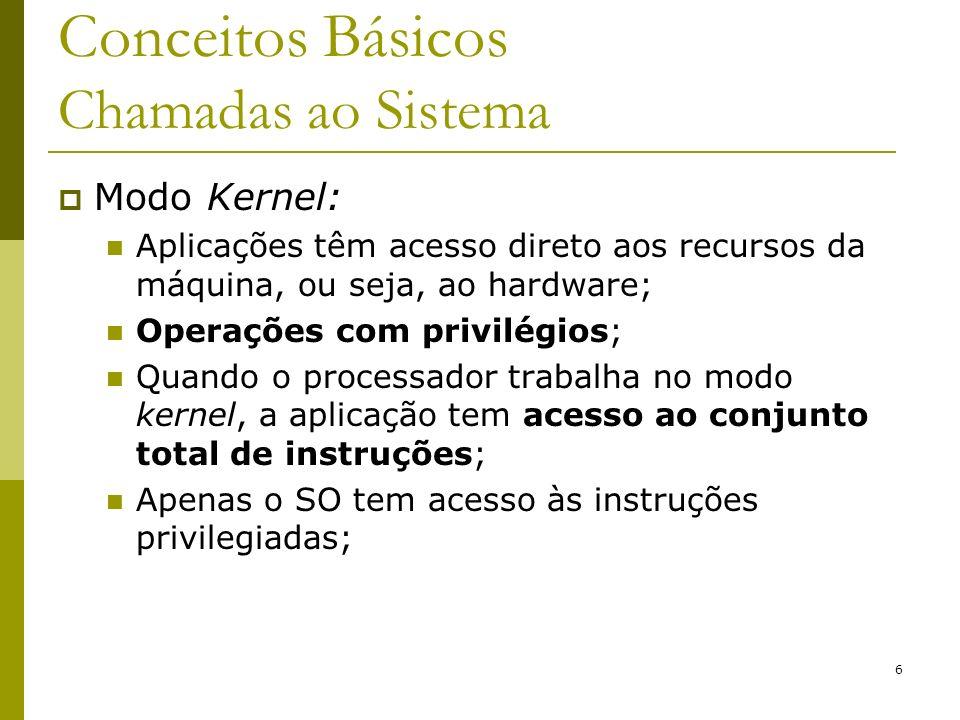 7 Conceitos Básicos Chamadas de Sistema Se uma aplicação precisa realizar alguma instrução privilegiada, ela realiza uma chamada ao sistema (system call), que altera do modo usuário para o modo kernel; Chamadas de sistemas são a porta de entrada para o modo Kernel; São a interface entre os programas do usuário no modo usuário e o Sistema Operacional no modo kernel; As chamadas diferem de SO para SO, no entanto, os conceitos relacionados às chamadas são similares independentemente do SO;