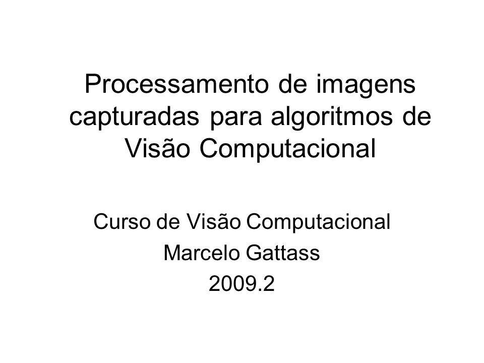 Processamento de imagens capturadas para algoritmos de Visão Computacional Curso de Visão Computacional Marcelo Gattass 2009.2