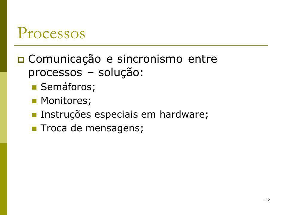 42 Processos Comunicação e sincronismo entre processos – solução: Semáforos; Monitores; Instruções especiais em hardware; Troca de mensagens;