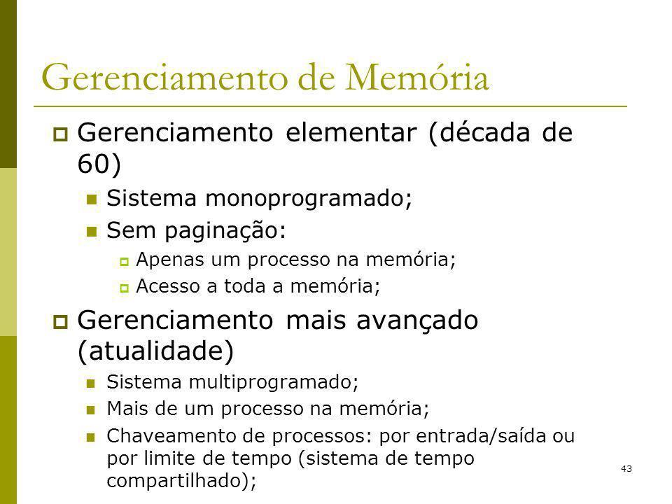 43 Gerenciamento de Memória Gerenciamento elementar (década de 60) Sistema monoprogramado; Sem paginação: Apenas um processo na memória; Acesso a toda