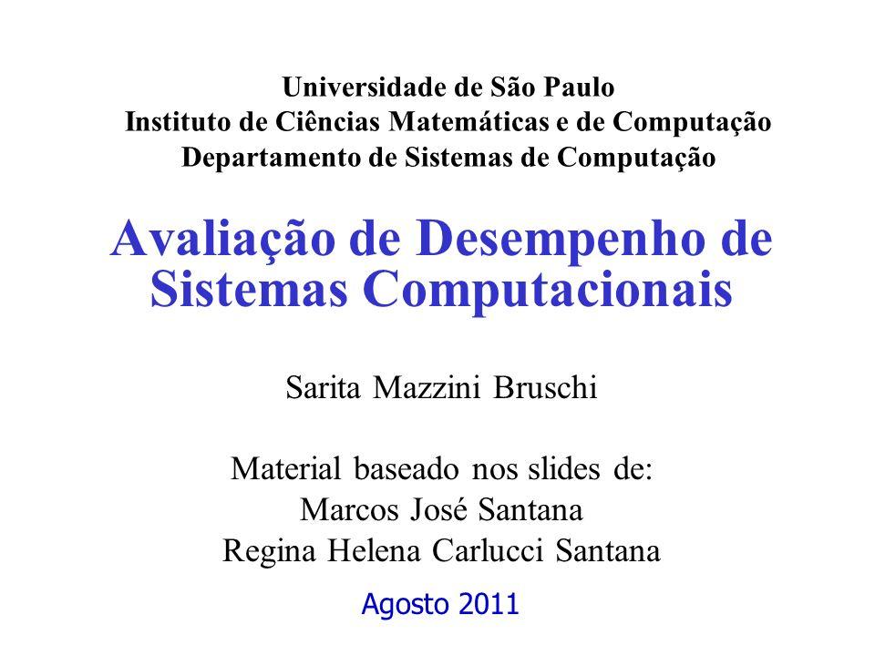 Avaliação de Desempenho de Sistemas Computacionais Sarita Mazzini Bruschi Material baseado nos slides de: Marcos José Santana Regina Helena Carlucci S