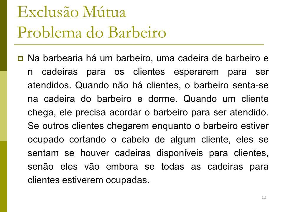 13 Exclusão Mútua Problema do Barbeiro Na barbearia há um barbeiro, uma cadeira de barbeiro e n cadeiras para os clientes esperarem para ser atendidos