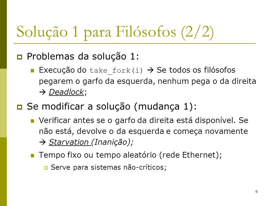 6 Solução 1 para Filósofos (2/2) Problemas da solução 1: Execução do take_fork(i) Se todos os filósofos pegarem o garfo da esquerda, nenhum pega o da