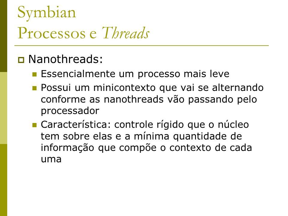 Symbian Processos e Threads Nanothreads: Essencialmente um processo mais leve Possui um minicontexto que vai se alternando conforme as nanothreads vão