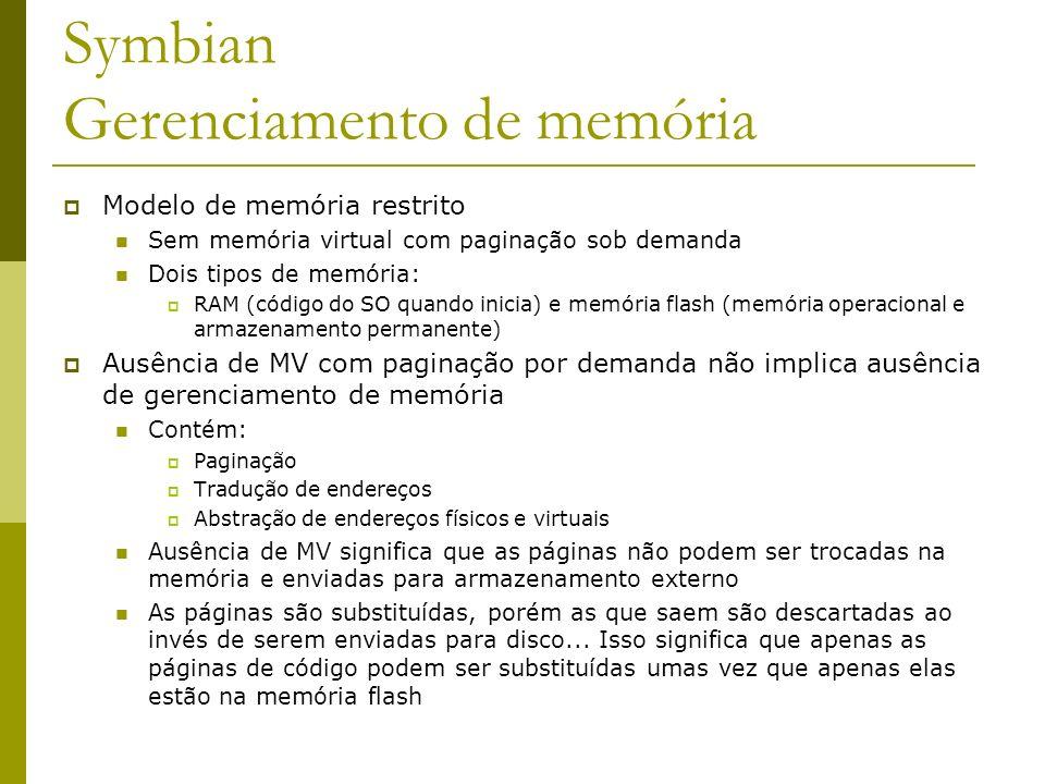 Symbian Gerenciamento de memória Modelo de memória restrito Sem memória virtual com paginação sob demanda Dois tipos de memória: RAM (código do SO qua