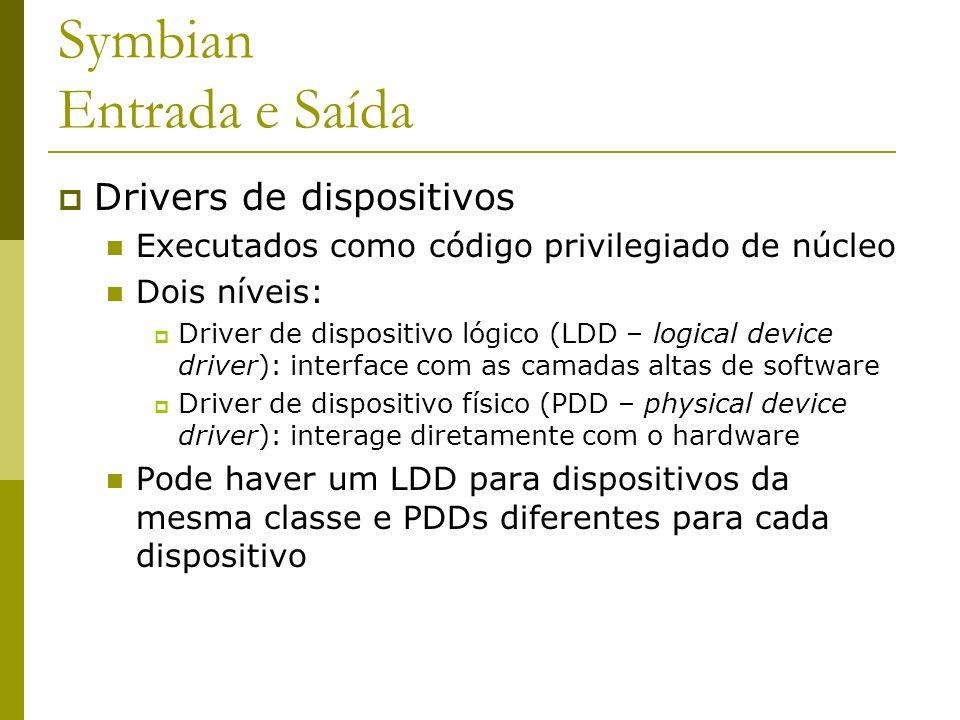 Symbian Entrada e Saída Drivers de dispositivos Executados como código privilegiado de núcleo Dois níveis: Driver de dispositivo lógico (LDD – logical