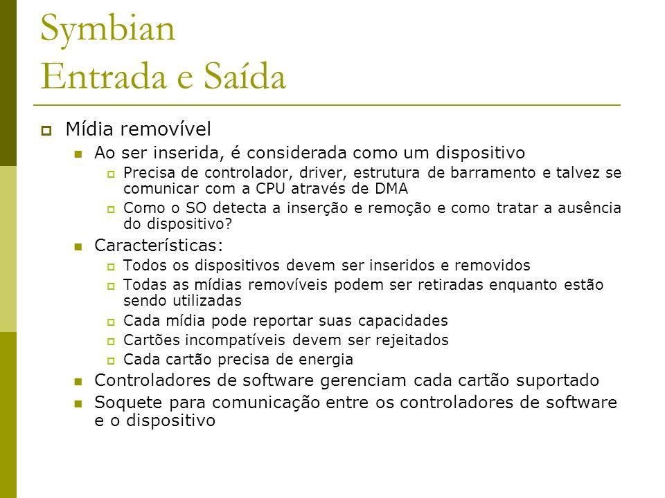 Symbian Entrada e Saída Mídia removível Ao ser inserida, é considerada como um dispositivo Precisa de controlador, driver, estrutura de barramento e t