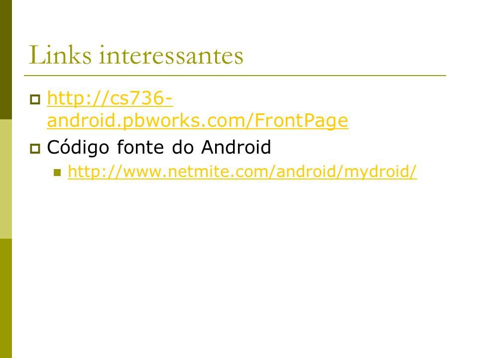 Links interessantes http://cs736- android.pbworks.com/FrontPage http://cs736- android.pbworks.com/FrontPage Código fonte do Android http://www.netmite