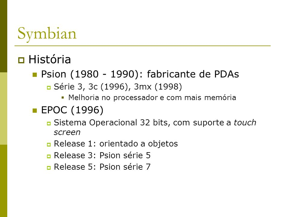 Symbian História 2000: Psion + líderes da indústria de telefonia móvel (Nokia, Ericsson, Motorola e Matsushita) criaram um empreendimento denominado Symbian Desenvolvimento do SO Symbian Surgiu na versão 6, em 2001 (Symbian 6) Versão 7: 2003 Novas funcionalidades de smartphones Núcleo e serviços do sist.
