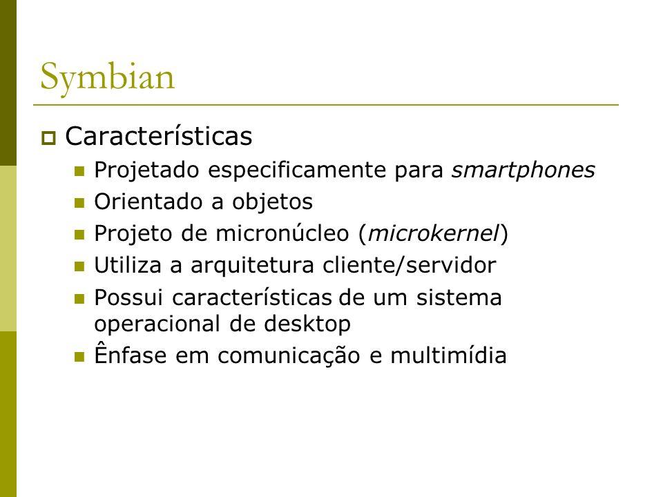 Symbian Características Projetado especificamente para smartphones Orientado a objetos Projeto de micronúcleo (microkernel) Utiliza a arquitetura clie