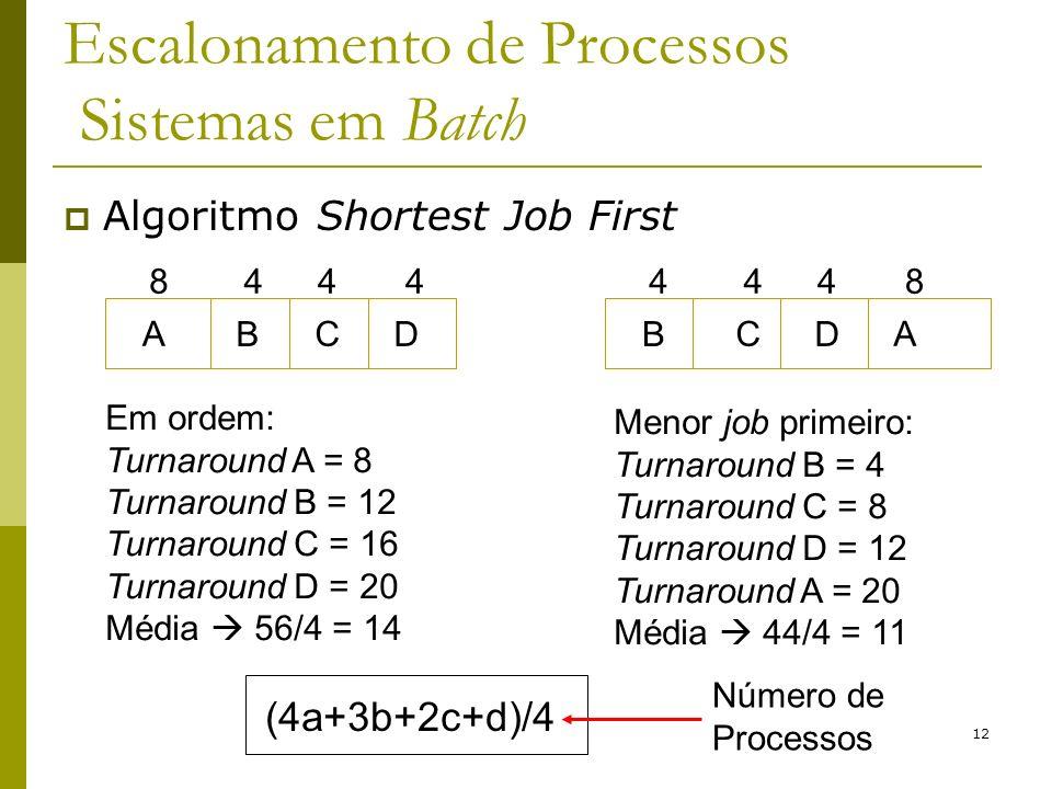 12 Escalonamento de Processos Sistemas em Batch Algoritmo Shortest Job First A B C D 8444 Em ordem: Turnaround A = 8 Turnaround B = 12 Turnaround C =