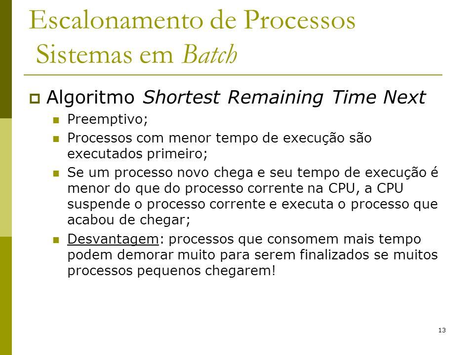 13 Escalonamento de Processos Sistemas em Batch Algoritmo Shortest Remaining Time Next Preemptivo; Processos com menor tempo de execução são executado