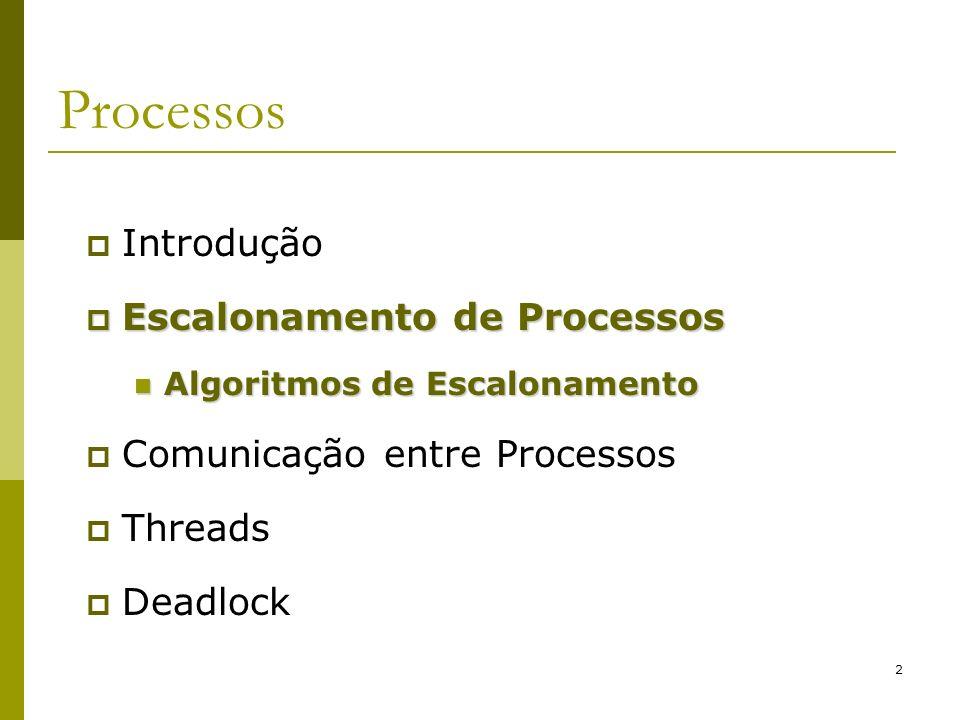 13 Escalonamento de Processos Sistemas em Batch Algoritmo Shortest Remaining Time Next Preemptivo; Processos com menor tempo de execução são executados primeiro; Se um processo novo chega e seu tempo de execução é menor do que do processo corrente na CPU, a CPU suspende o processo corrente e executa o processo que acabou de chegar; Desvantagem: processos que consomem mais tempo podem demorar muito para serem finalizados se muitos processos pequenos chegarem!