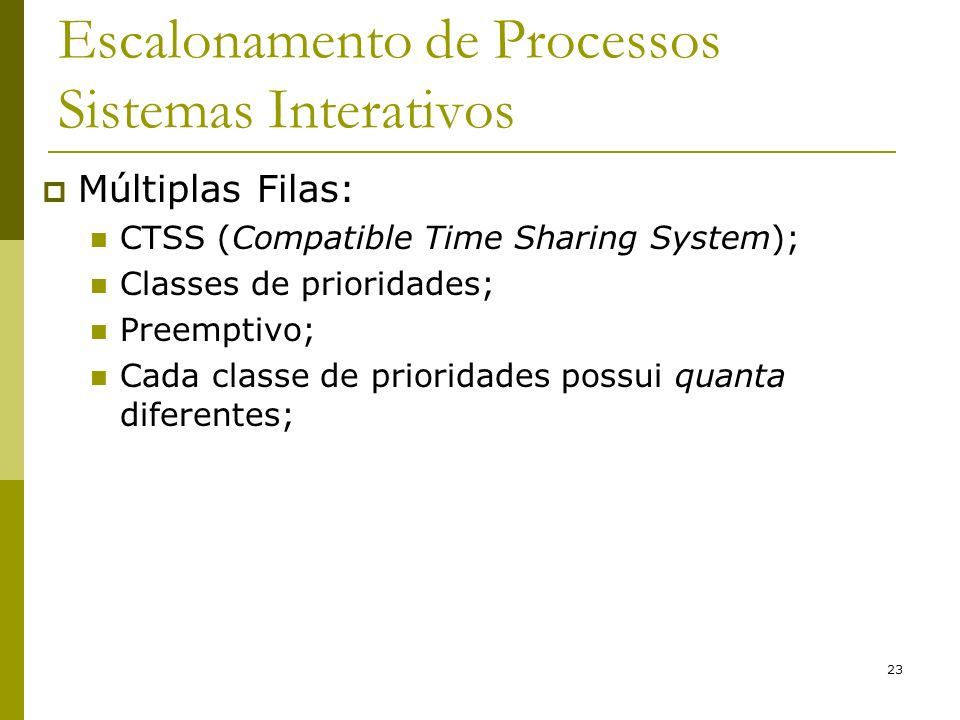 23 Escalonamento de Processos Sistemas Interativos Múltiplas Filas: CTSS (Compatible Time Sharing System); Classes de prioridades; Preemptivo; Cada cl