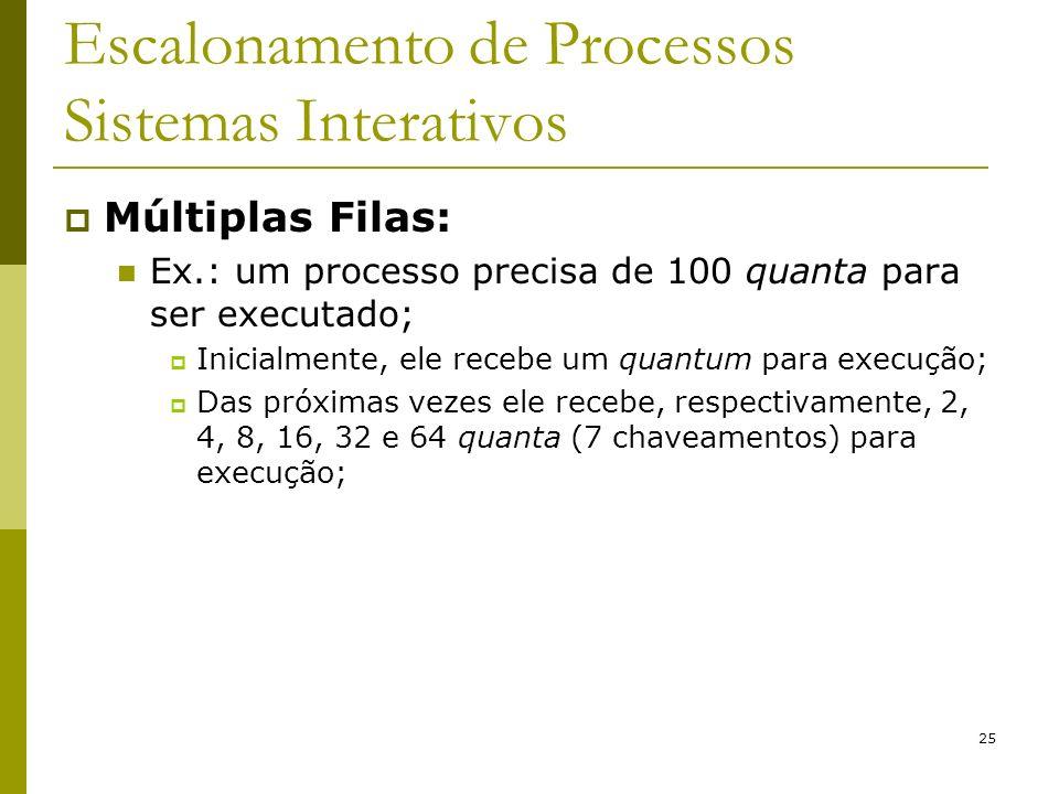 25 Escalonamento de Processos Sistemas Interativos Múltiplas Filas: Ex.: um processo precisa de 100 quanta para ser executado; Inicialmente, ele receb