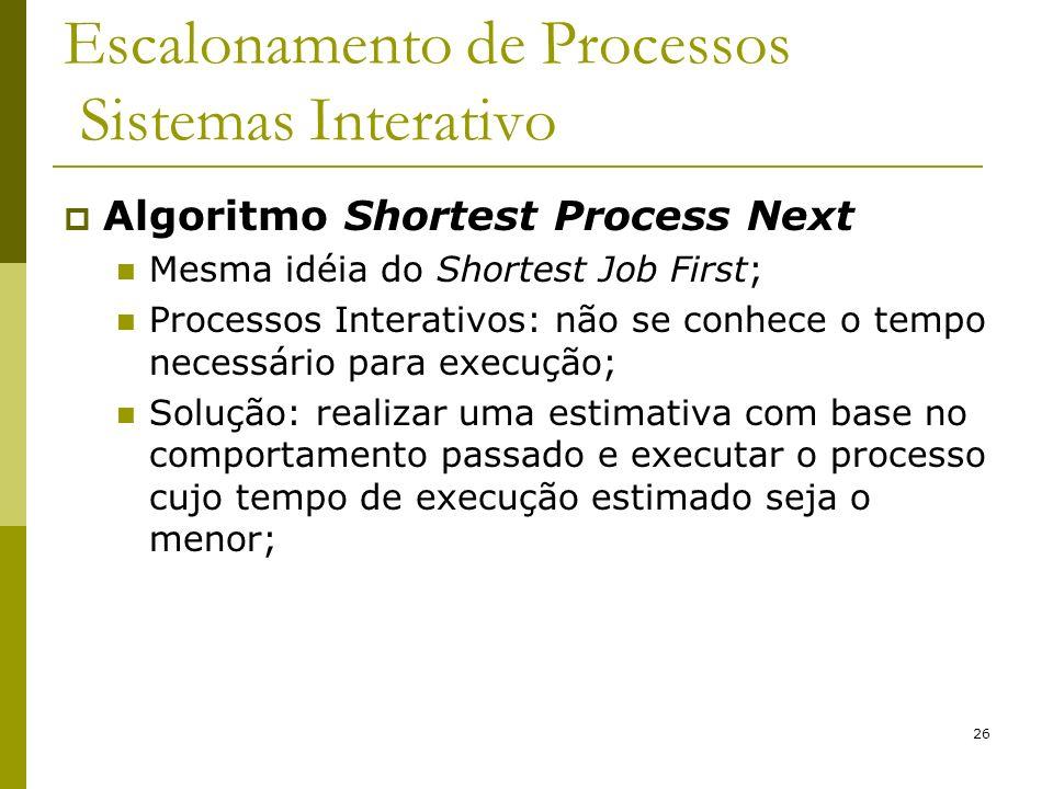 26 Escalonamento de Processos Sistemas Interativo Algoritmo Shortest Process Next Mesma idéia do Shortest Job First; Processos Interativos: não se con