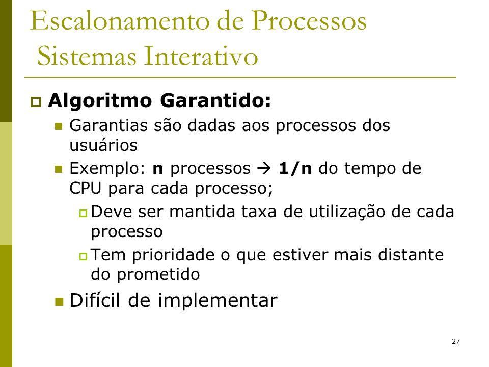 27 Escalonamento de Processos Sistemas Interativo Algoritmo Garantido: Garantias são dadas aos processos dos usuários Exemplo: n processos 1/n do temp