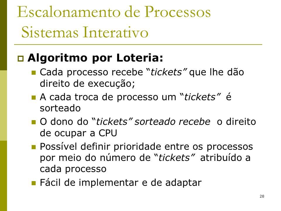 28 Escalonamento de Processos Sistemas Interativo Algoritmo por Loteria: Cada processo recebe tickets que lhe dão direito de execução; A cada troca de