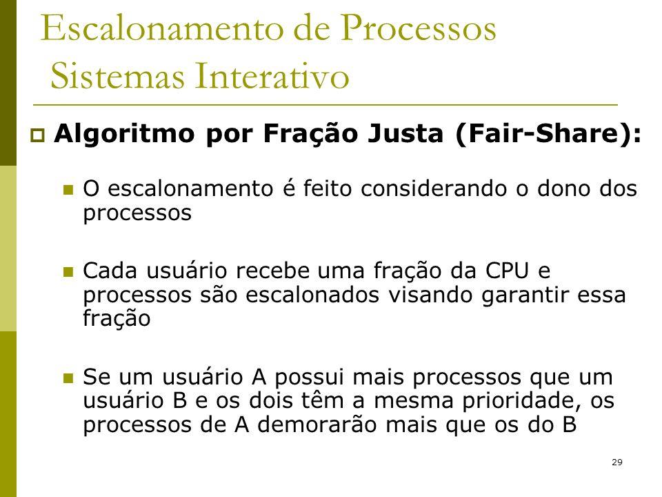 29 Escalonamento de Processos Sistemas Interativo Algoritmo por Fração Justa (Fair-Share): O escalonamento é feito considerando o dono dos processos C