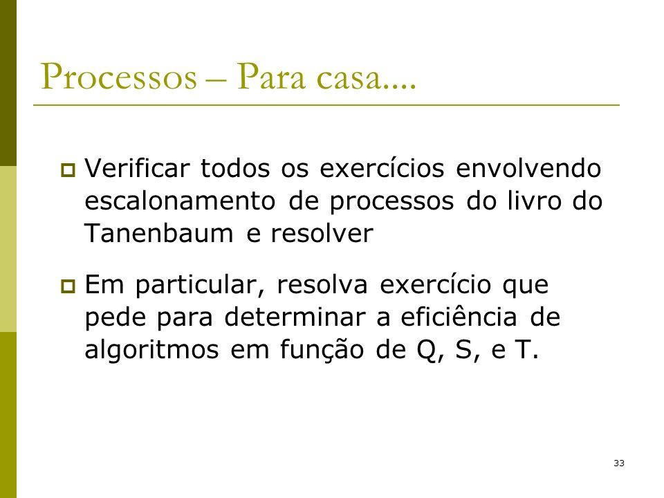 33 Processos – Para casa.... Verificar todos os exercícios envolvendo escalonamento de processos do livro do Tanenbaum e resolver Em particular, resol