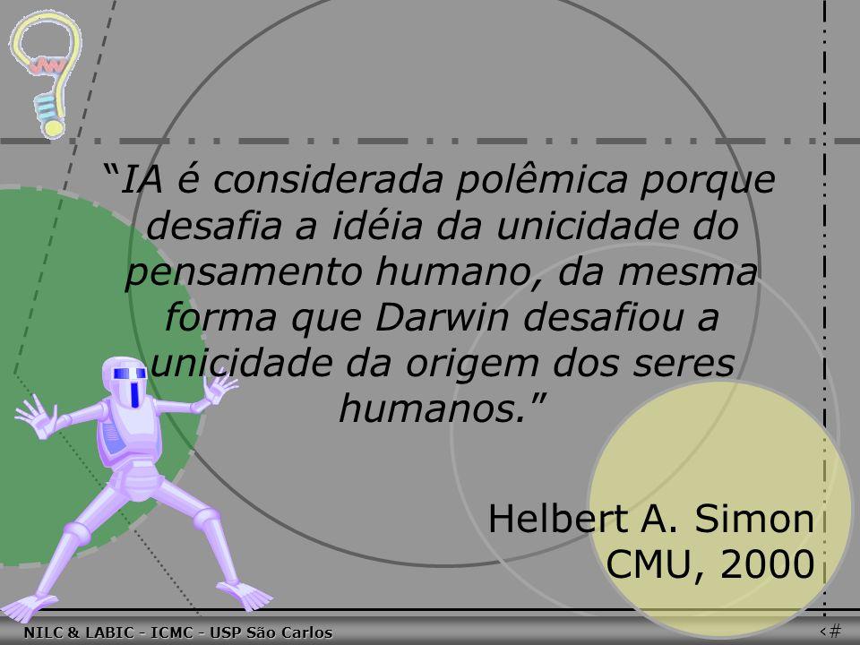 011010 101010 100100 010101 110100 101100 100101 001001 010011 010101 100111 001101 011010 101010 100100 010101 110100 101100 NILC & LABIC - ICMC - USP São Carlos 39 IA é considerada polêmica porque desafia a idéia da unicidade do pensamento humano, da mesma forma que Darwin desafiou a unicidade da origem dos seres humanos.