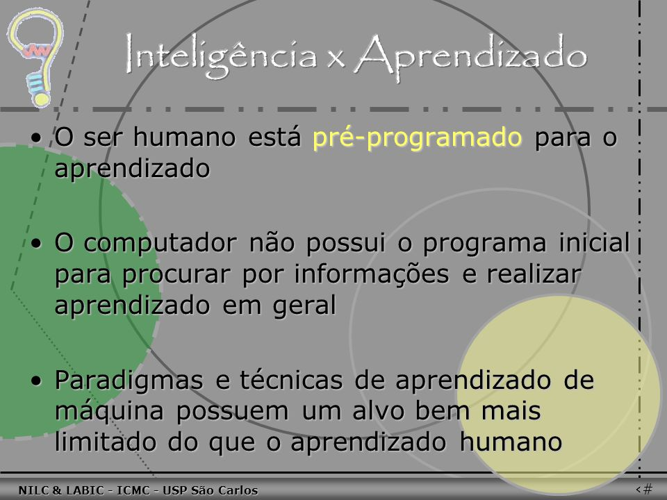 011010 101010 100100 010101 110100 101100 100101 001001 010011 010101 100111 001101 011010 101010 100100 010101 110100 101100 NILC & LABIC - ICMC - USP São Carlos 57 O ser humano está pré-programado para o aprendizadoO ser humano está pré-programado para o aprendizado O computador não possui o programa inicial para procurar por informações e realizar aprendizado em geralO computador não possui o programa inicial para procurar por informações e realizar aprendizado em geral Paradigmas e técnicas de aprendizado de máquina possuem um alvo bem mais limitado do que o aprendizado humanoParadigmas e técnicas de aprendizado de máquina possuem um alvo bem mais limitado do que o aprendizado humano