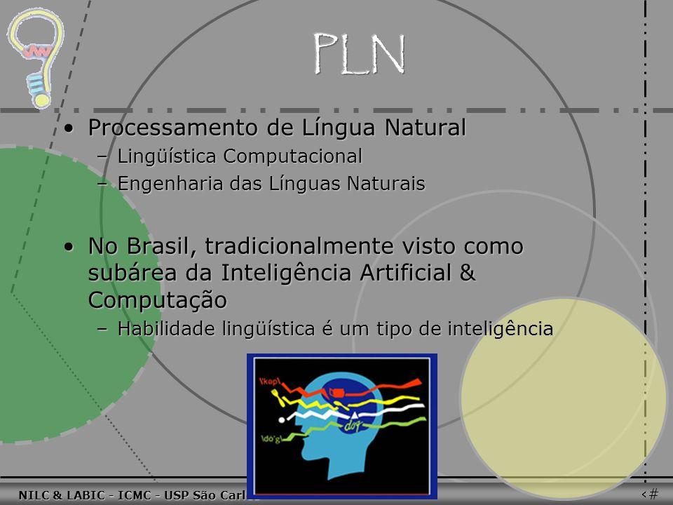 011010 101010 100100 010101 110100 101100 100101 001001 010011 010101 100111 001101 011010 101010 100100 010101 110100 101100 NILC & LABIC - ICMC - USP São Carlos 72 Processamento de Língua NaturalProcessamento de Língua Natural –Lingüística Computacional –Engenharia das Línguas Naturais No Brasil, tradicionalmente visto como subárea da Inteligência Artificial & ComputaçãoNo Brasil, tradicionalmente visto como subárea da Inteligência Artificial & Computação –Habilidade lingüística é um tipo de inteligência