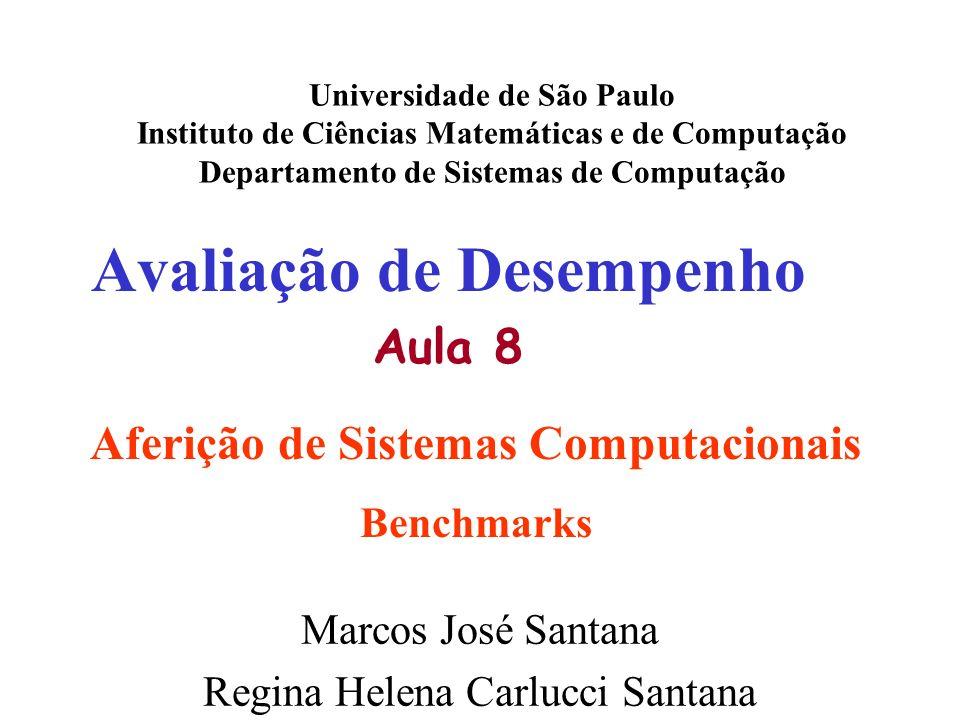 Avaliação de Desempenho Aula 8 Universidade de São Paulo Instituto de Ciências Matemáticas e de Computação Departamento de Sistemas de Computação Marcos José Santana Regina Helena Carlucci Santana Aferição de Sistemas Computacionais Benchmarks