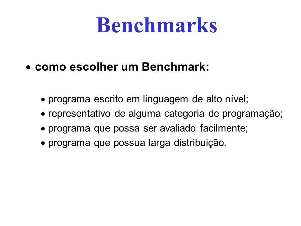 como escolher um Benchmark: programa escrito em linguagem de alto nível; representativo de alguma categoria de programação; programa que possa ser avaliado facilmente; programa que possua larga distribuição.