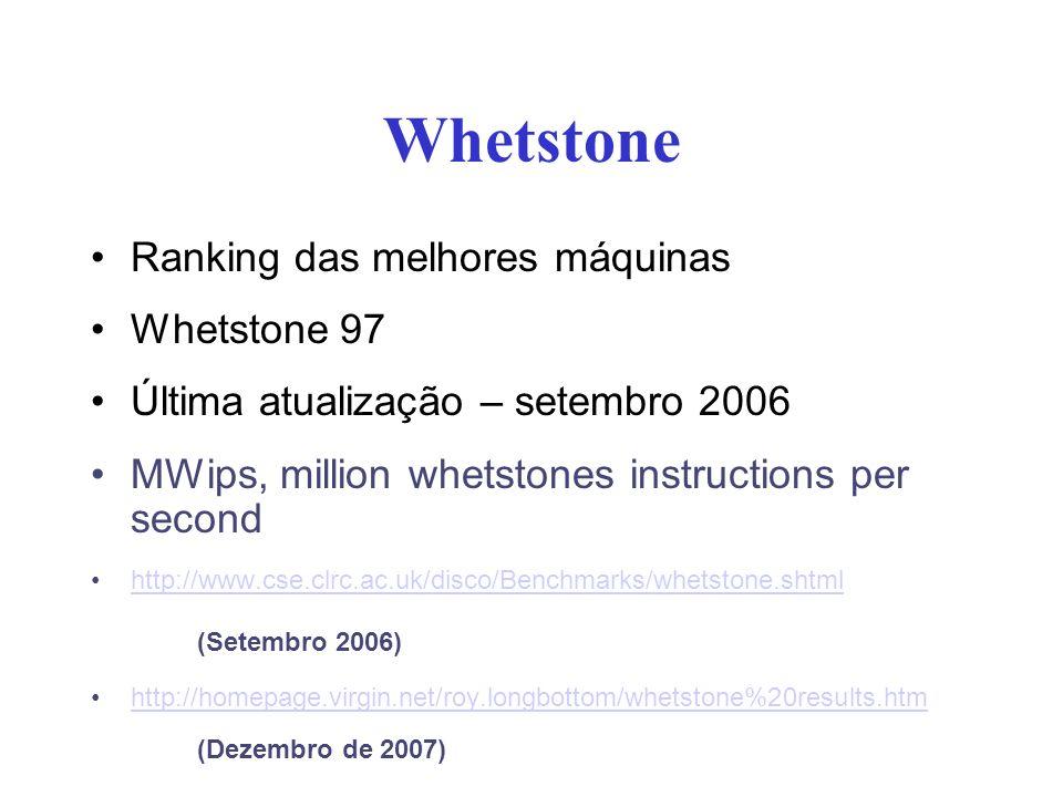 Whetstone Ranking das melhores máquinas Whetstone 97 Última atualização – setembro 2006 MWips, million whetstones instructions per second http://www.cse.clrc.ac.uk/disco/Benchmarks/whetstone.shtml (Setembro 2006) http://homepage.virgin.net/roy.longbottom/whetstone%20results.htm (Dezembro de 2007)