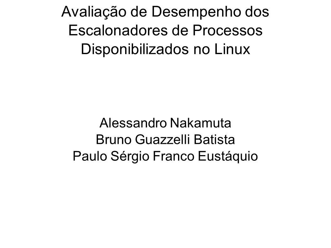 Avaliação de Desempenho dos Escalonadores de Processos Disponibilizados no Linux Alessandro Nakamuta Bruno Guazzelli Batista Paulo Sérgio Franco Eustá