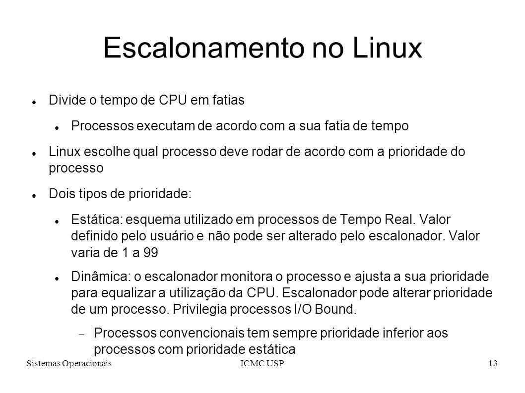 Sistemas OperacionaisICMC USP13 Escalonamento no Linux Divide o tempo de CPU em fatias Processos executam de acordo com a sua fatia de tempo Linux esc