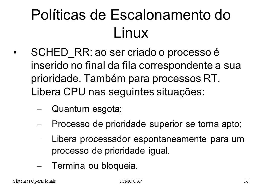 Sistemas OperacionaisICMC USP16 Políticas de Escalonamento do Linux SCHED_RR: ao ser criado o processo é inserido no final da fila correspondente a su