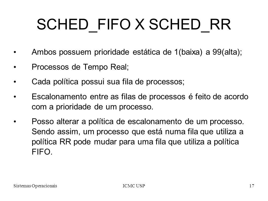 Sistemas OperacionaisICMC USP17 SCHED_FIFO X SCHED_RR Ambos possuem prioridade estática de 1(baixa) a 99(alta); Processos de Tempo Real; Cada política