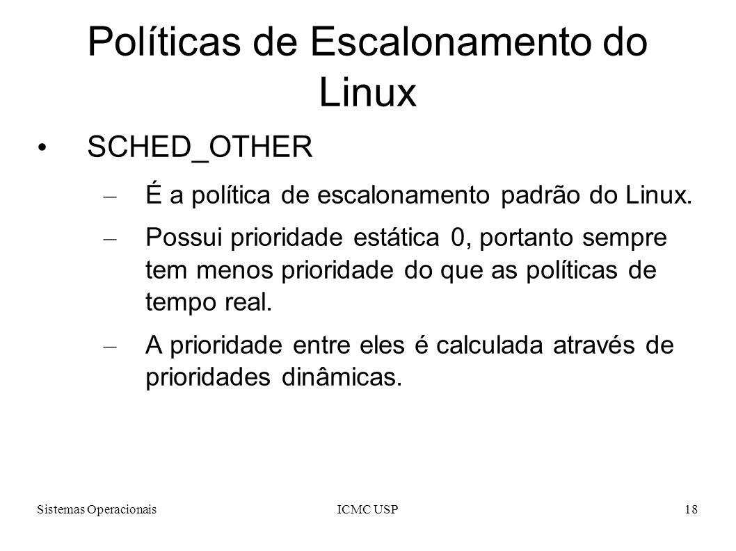 Sistemas OperacionaisICMC USP18 Políticas de Escalonamento do Linux SCHED_OTHER – É a política de escalonamento padrão do Linux. – Possui prioridade e