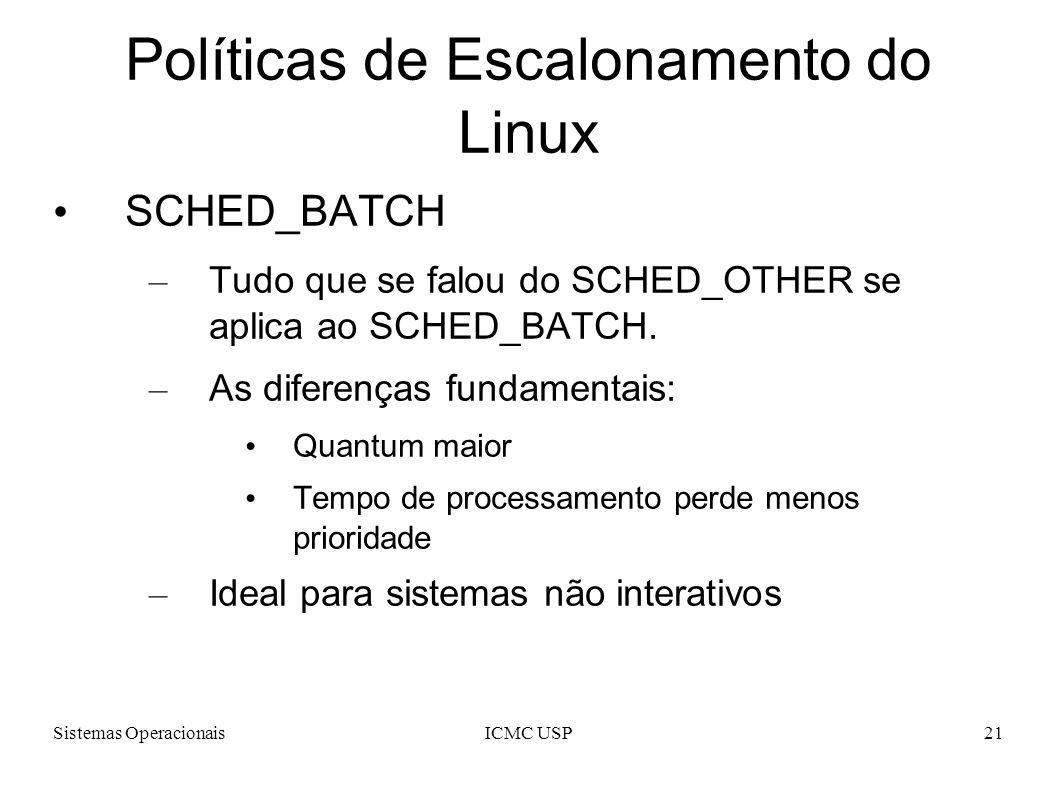 Sistemas OperacionaisICMC USP21 Políticas de Escalonamento do Linux SCHED_BATCH – Tudo que se falou do SCHED_OTHER se aplica ao SCHED_BATCH. – As dife