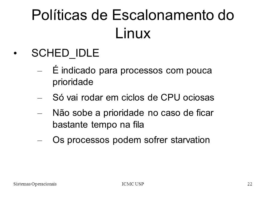 Sistemas OperacionaisICMC USP22 Políticas de Escalonamento do Linux SCHED_IDLE – É indicado para processos com pouca prioridade – Só vai rodar em cicl