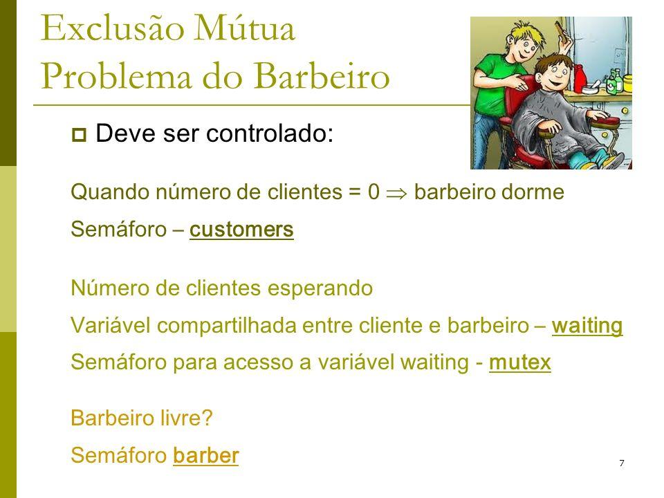 7 Exclusão Mútua Problema do Barbeiro Deve ser controlado: Quando número de clientes = 0 barbeiro dorme Semáforo – customers Número de clientes espera