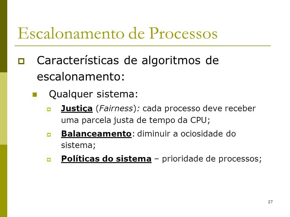 27 Escalonamento de Processos Características de algoritmos de escalonamento: Qualquer sistema: Justiça (Fairness): cada processo deve receber uma par