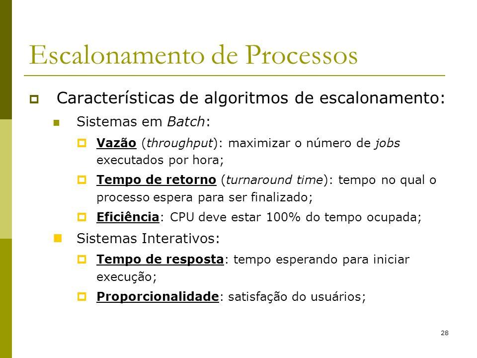 28 Escalonamento de Processos Características de algoritmos de escalonamento: Sistemas em Batch: Vazão (throughput): maximizar o número de jobs execut
